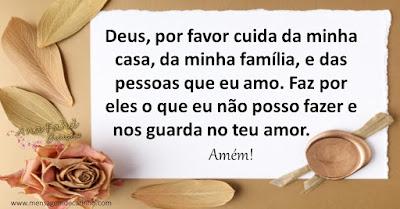 Deus, por favor cuida da minha casa, da minha família, e das pessoas que eu amo. Faz por eles o que eu não posso fazer e nos guada no teu amor. Amém!