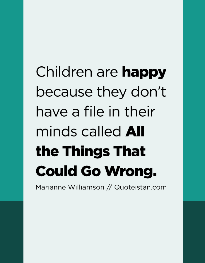 Children are happy because they don't have a file in their minds called All the Things That Could Go Wrong.