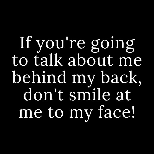 If you're going to talk about me behind my back, don't smile at me to my face!