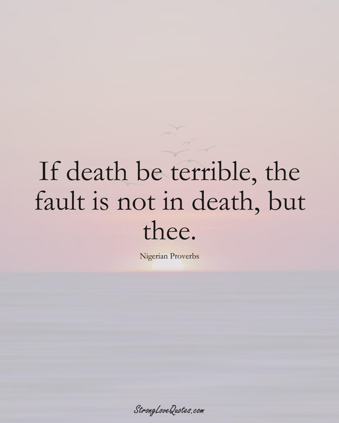 If death be terrible, the fault is not in death, but thee. (Nigerian Sayings);  #AfricanSayings