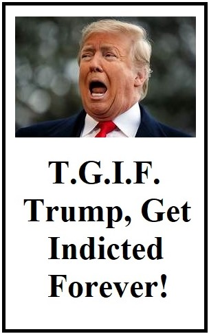 "Picture of braying Donald Trump, words saying ""T.G.I.F. Trump, Get Indicted Forever"""