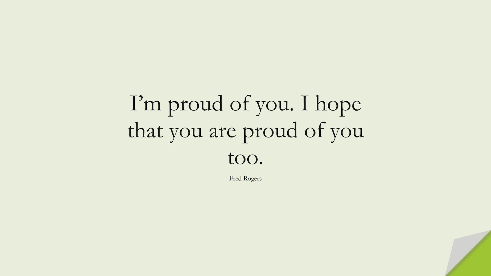 I'm proud of you. I hope that you are proud of you too. (Fred Rogers);  #BestQuotes