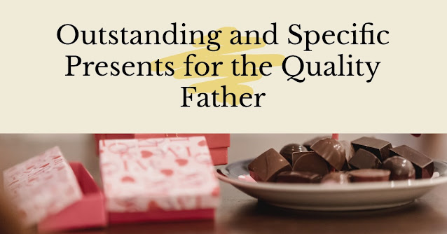 Outstanding and Specific Presents for the Quality Father