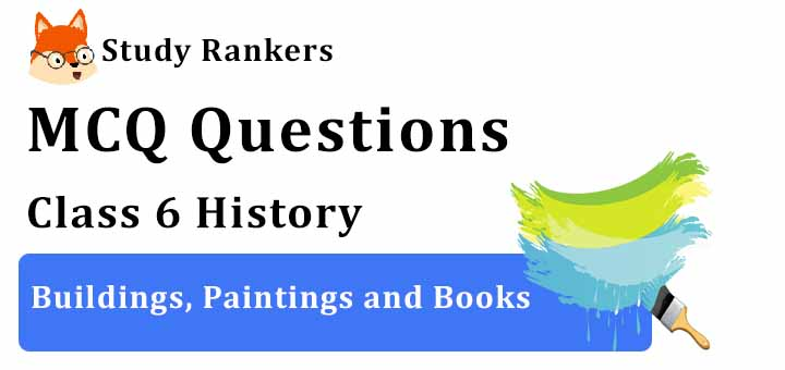 MCQ Questions for Class 6 History: Ch 12 Buildings, Paintings and Books