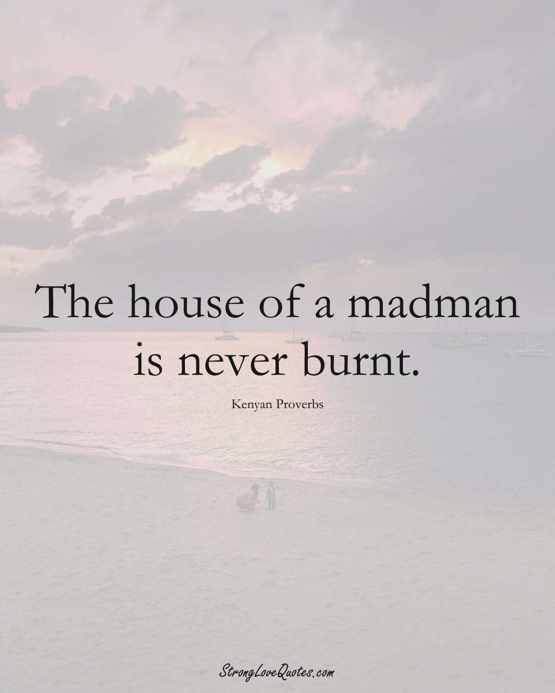 The house of a madman is never burnt. (Kenyan Sayings);  #AfricanSayings