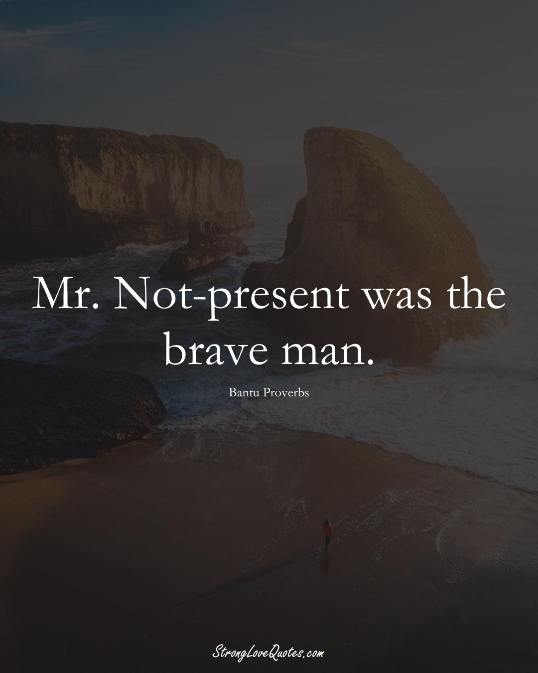 Mr. Not-present was the brave man. (Bantu Sayings);  #aVarietyofCulturesSayings