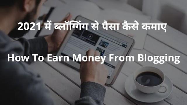 2021 में ब्लॉग्गिंग से पैसा कैसे कमाए | How To Earn Money From Blogging | Blogging Se Paisa Kiase Kamaye |