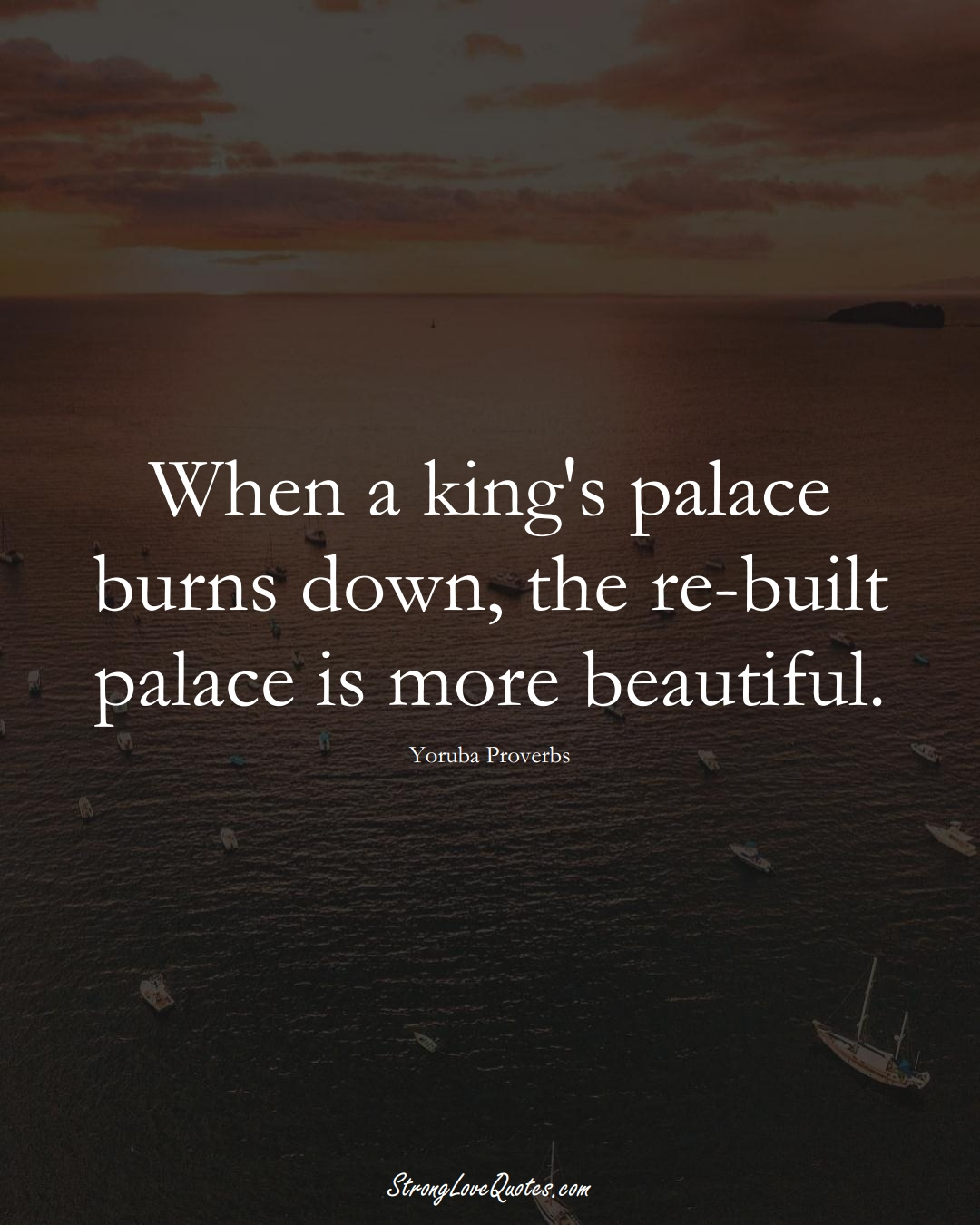 When a king's palace burns down, the re-built palace is more beautiful. (Yoruba Sayings);  #aVarietyofCulturesSayings