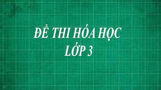 Tổng hợp những đề thi hóa học lớp 3 bằng phương pháp thực nghiệm từ dễ đến khó