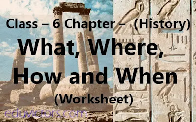 CBSE Class – 6 Chapter –  (History) What, Where, How and When (Worksheet) (#eduvictors)(#class6History)(#cbsenotes)