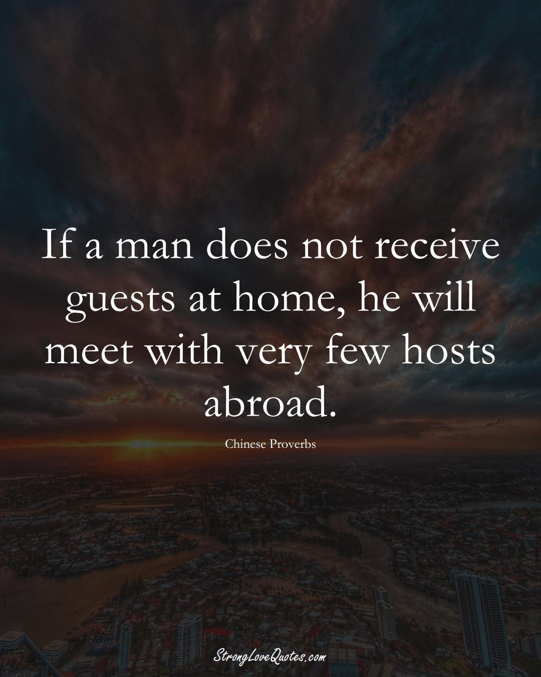 If a man does not receive guests at home, he will meet with very few hosts abroad. (Chinese Sayings);  #AsianSayings
