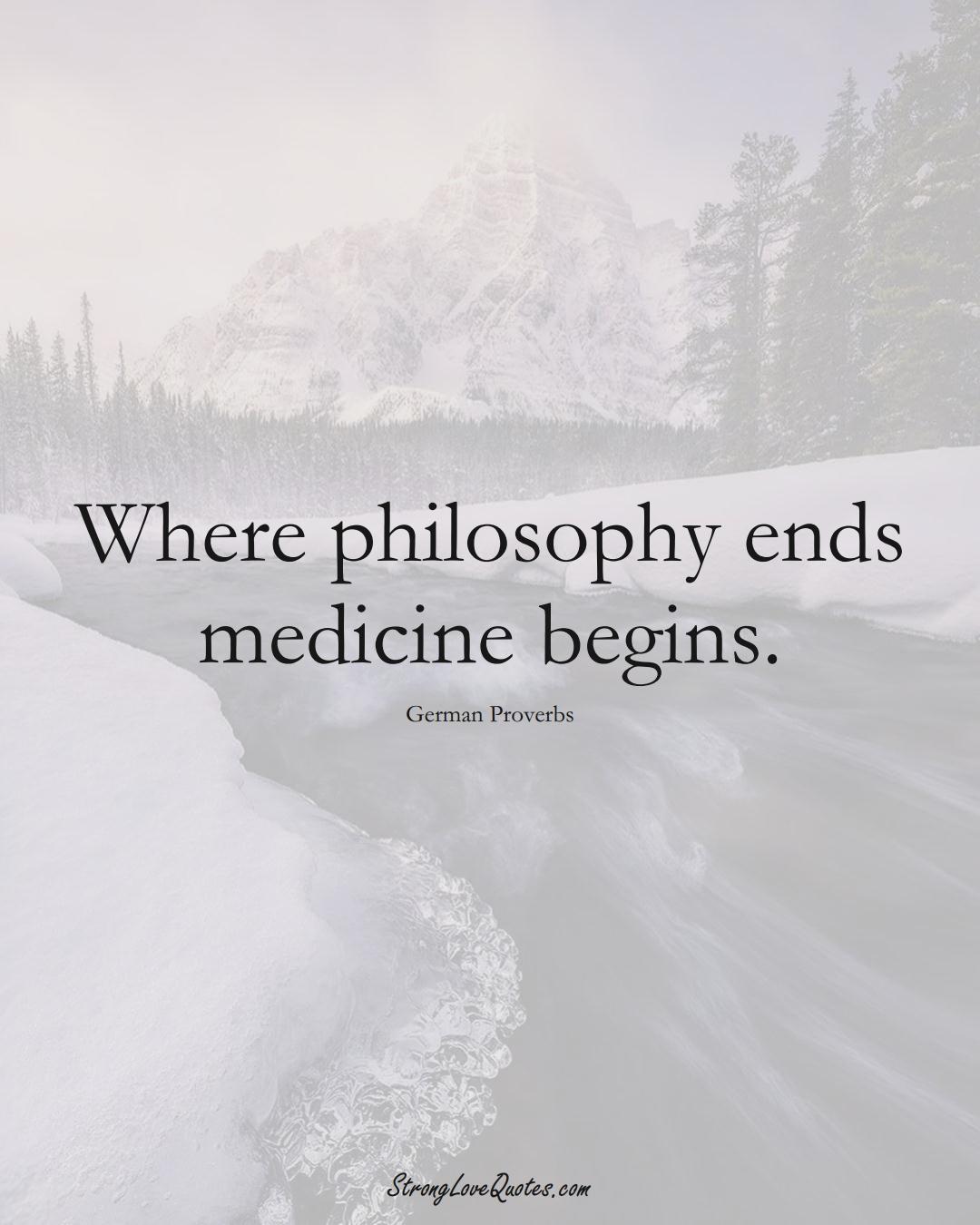 Where philosophy ends medicine begins. (German Sayings);  #EuropeanSayings