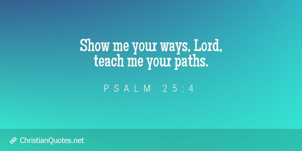 Show me your ways, Lord, teach me your paths.