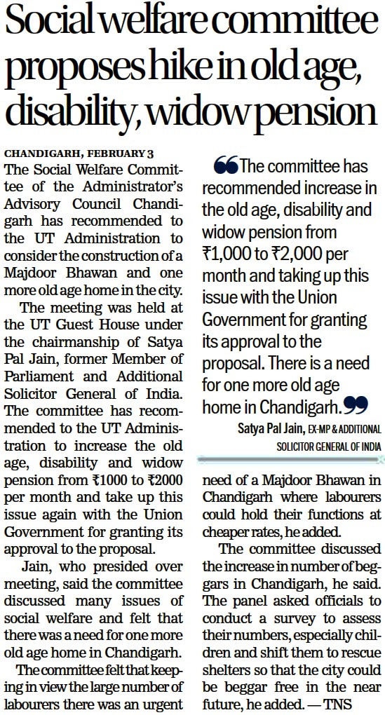 The committee has recommended increase in the old age, disability and widow pension from 1000/- to 2,000/- per month and taking up this issue with the union government for granting its approval to the proposal. There is a need for one more old age home in Chandigarh- Satya Pal Jain