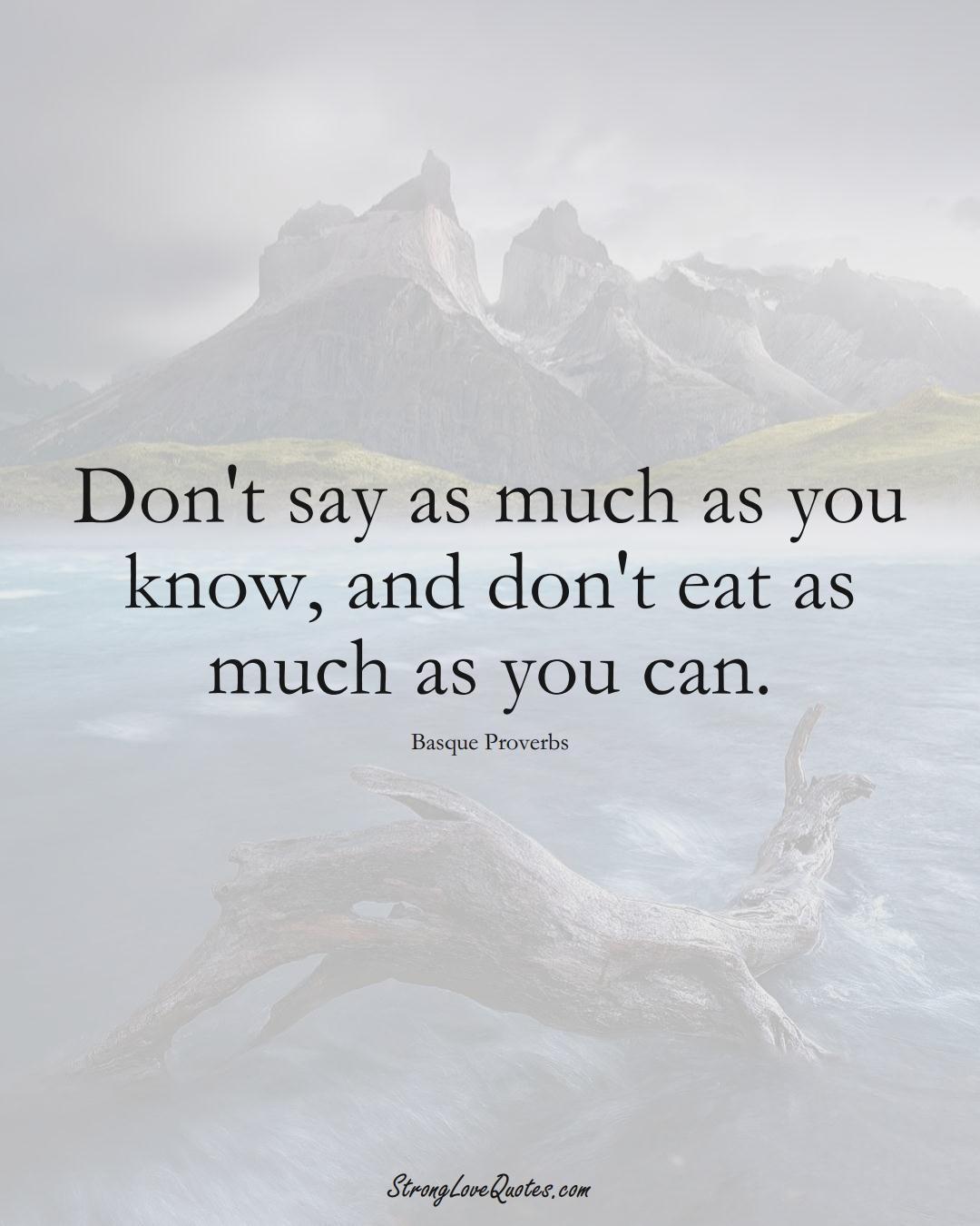 Don't say as much as you know, and don't eat as much as you can. (Basque Sayings);  #EuropeanSayings