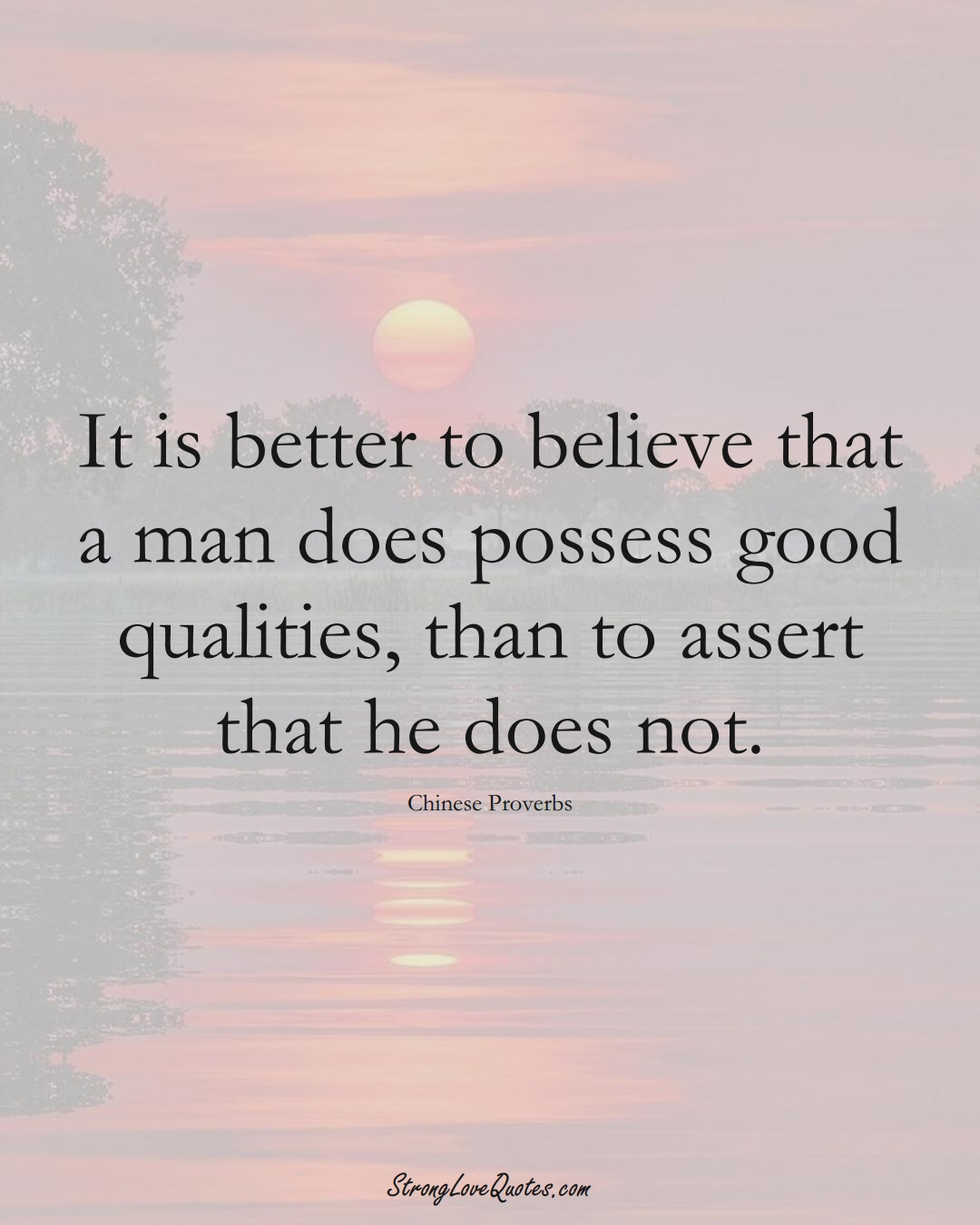 It is better to believe that a man does possess good qualities, than to assert that he does not. (Chinese Sayings);  #AsianSayings