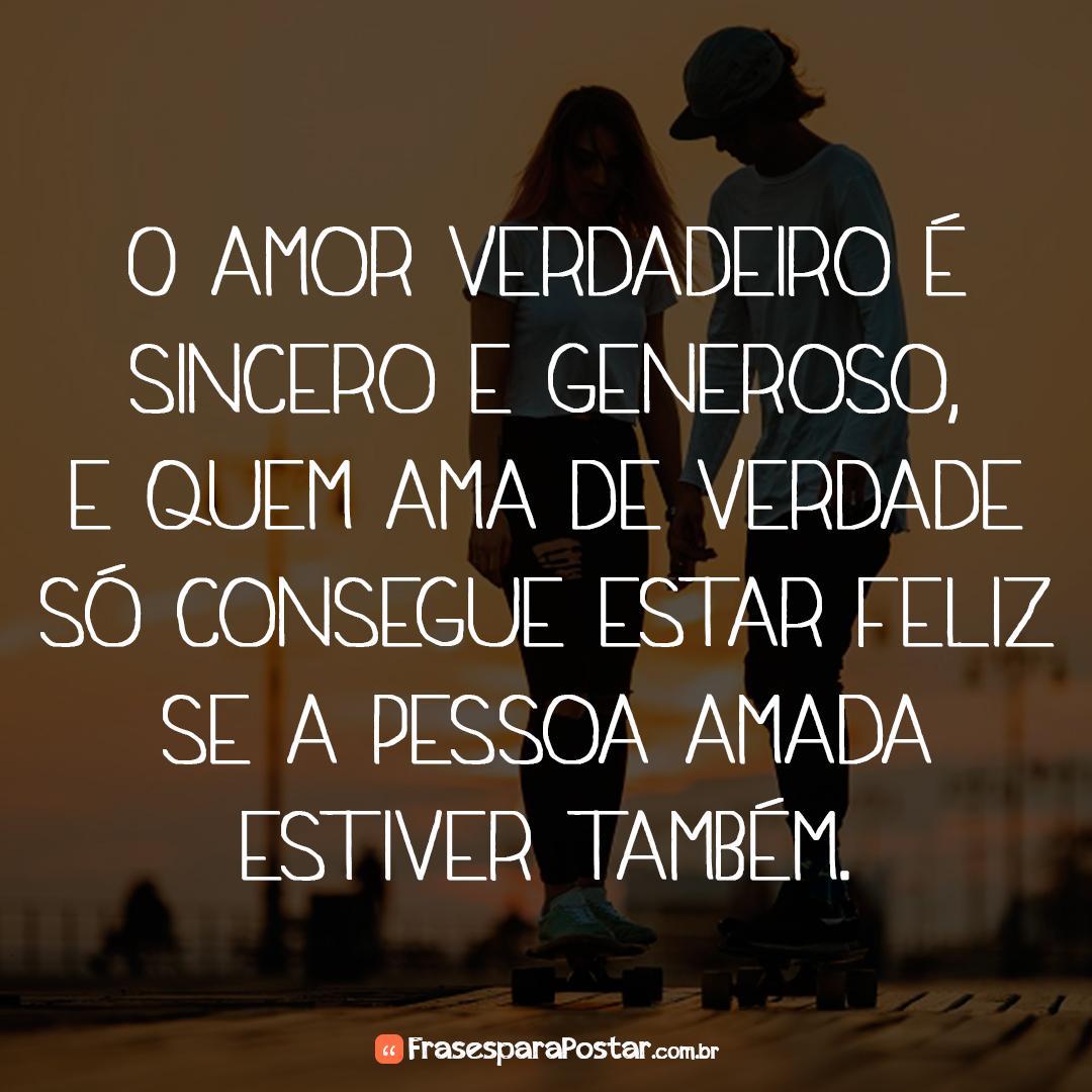 O amor verdadeiro é sincero e generoso, e quem ama de verdade só consegue estar feliz se a pessoa amada estiver também.