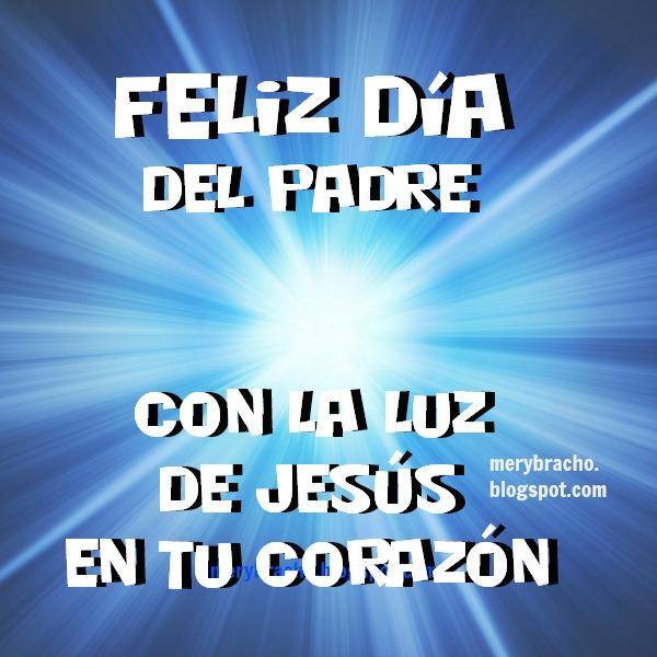 Feliz Día del Padre con Luz de Jesús en tu corazón. Imágenes cristianas por Mery Bracho para celebrar día papá, tío, abuelo.