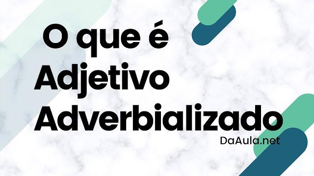 Língua Portugusa: O que é Adjetivo Adverbializado