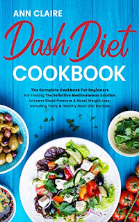 Dash Diet Cookbook: The Complete Cookbook For Beginners For Finding The Definitive Mediterranean Solution to Lower Blood Pressure & Boost Weight Loss, Including Tasty & Healthy Dash Diet Recipes by Ann Claire