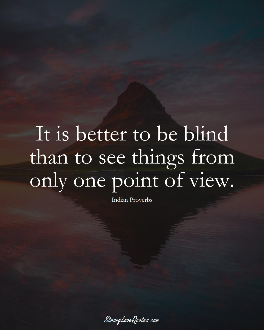 It is better to be blind than to see things from only one point of view. (Indian Sayings);  #AsianSayings
