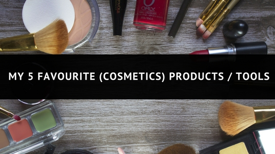 MY 5 FAVOURITE COSMETICS PRODUCTS / TOOLS