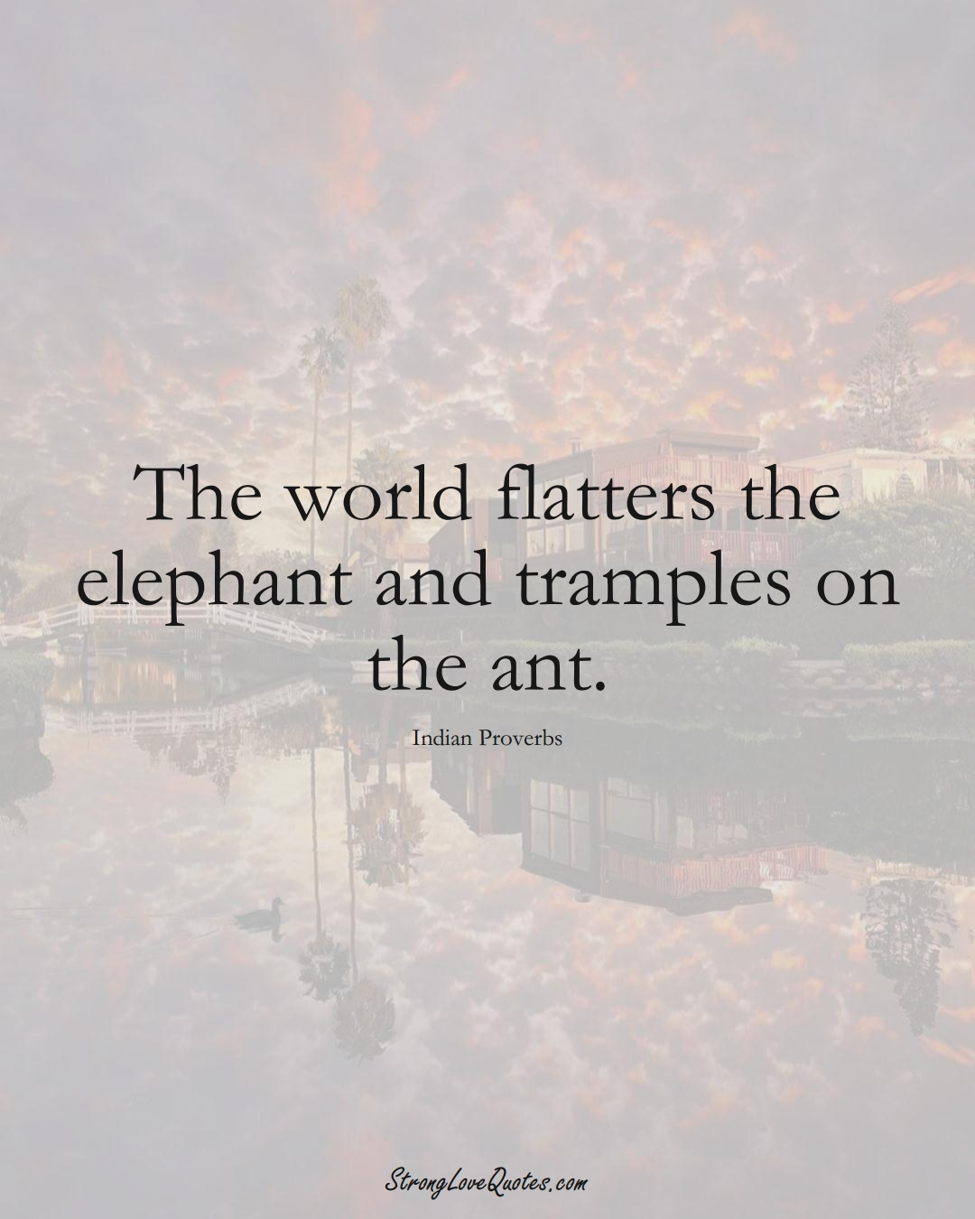 The world flatters the elephant and tramples on the ant. (Indian Sayings);  #AsianSayings