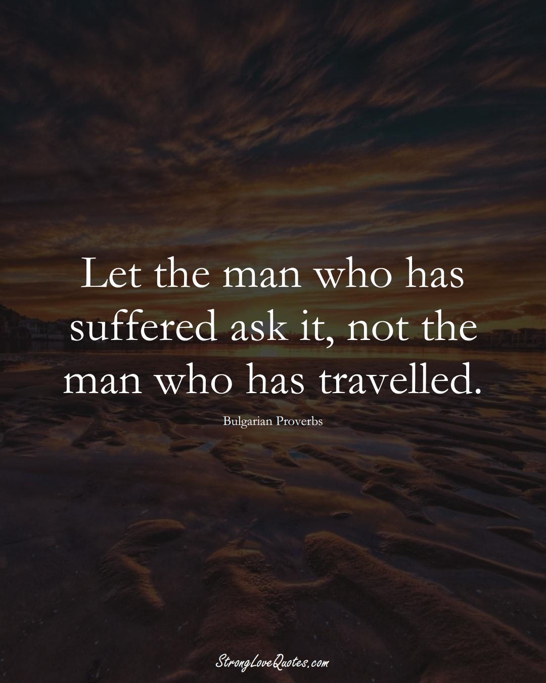 Let the man who has suffered ask it, not the man who has travelled. (Bulgarian Sayings);  #EuropeanSayings