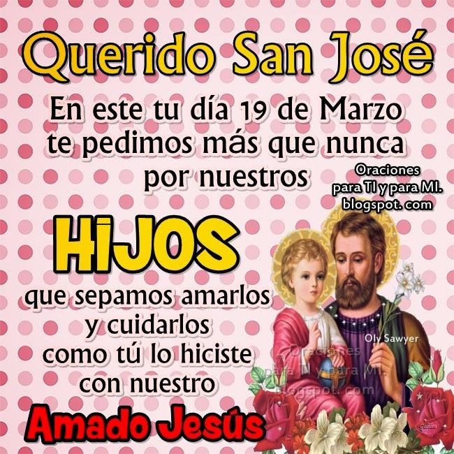 Querido San José  En este tu día 19 de Marzo te pedimos más que nunca por  nuestros HIJOS que sepamos amarlos y cuidarlos como tú lo hiciste con nuestro  amado JESÚS