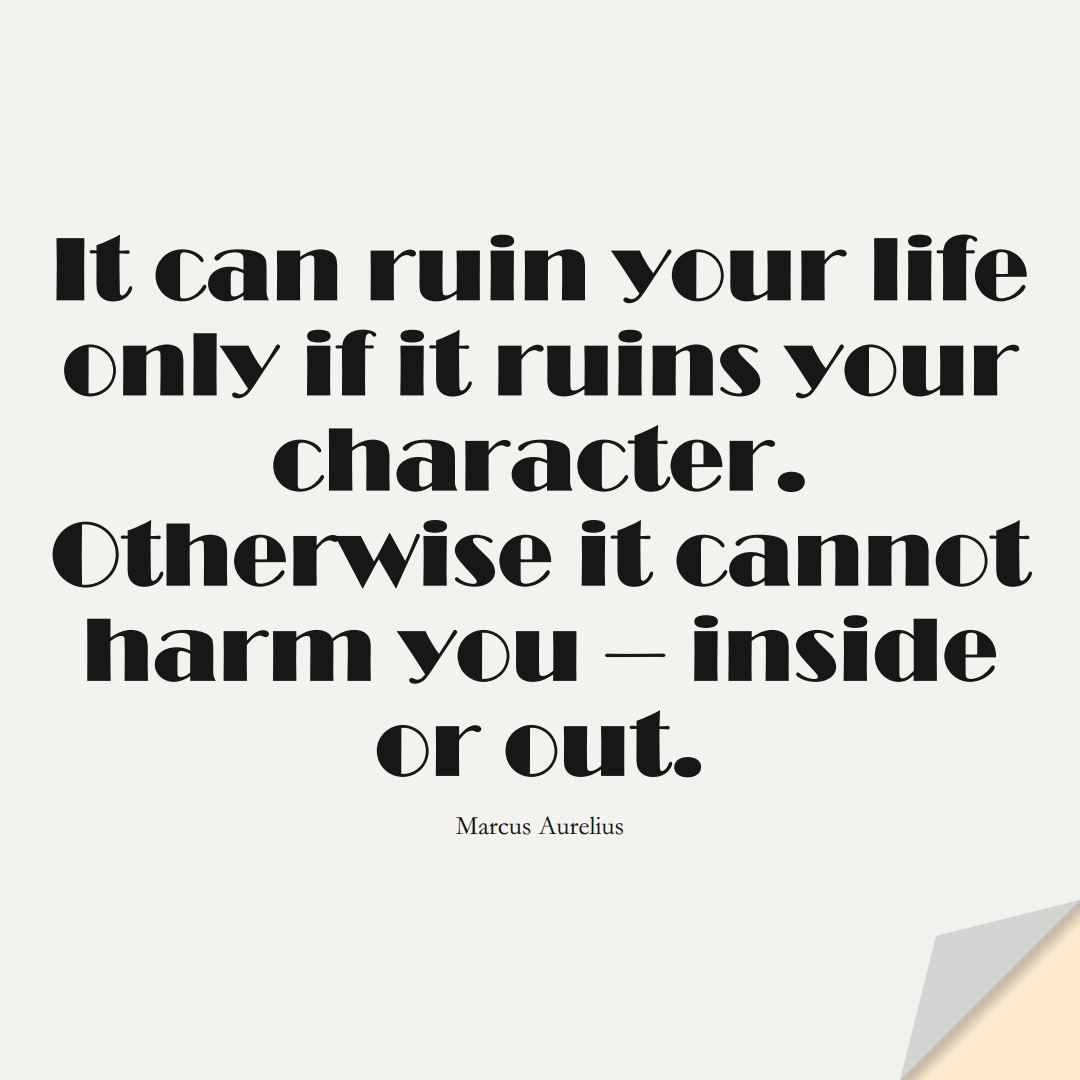 It can ruin your life only if it ruins your character. Otherwise it cannot harm you — inside or out. (Marcus Aurelius);  #StoicQuotes