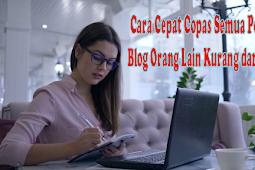 Cara Cepat Copas Semua Postingan Blog Orang Lain Kurang dari 1 Menit