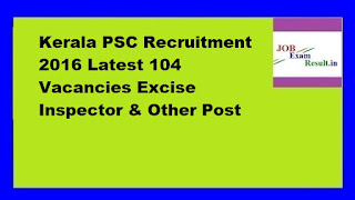 Kerala PSC Recruitment 2016 Latest 104 Vacancies Excise Inspector & Other Post