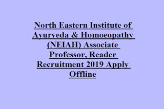North Eastern Institute of Ayurveda & Homoeopathy (NEIAH) Associate Professor, Reader Recruitment 2019 Apply Offline