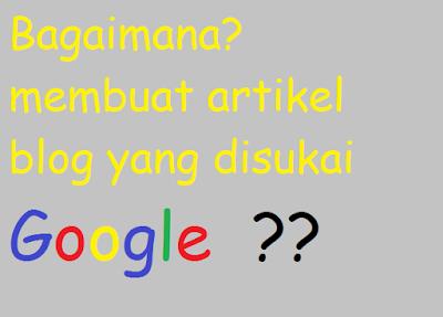 Cara Membuat Artikel Blog Yang Disukai Google