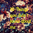 10 Facts you didn't know about me :)