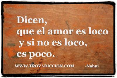 Dicen que el amor es loco y si no es loco es poco.
