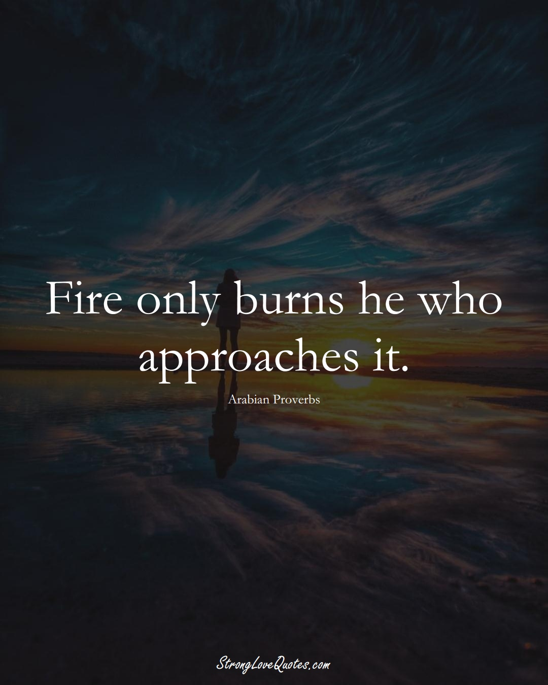 Fire only burns he who approaches it. (Arabian Sayings);  #aVarietyofCulturesSayings