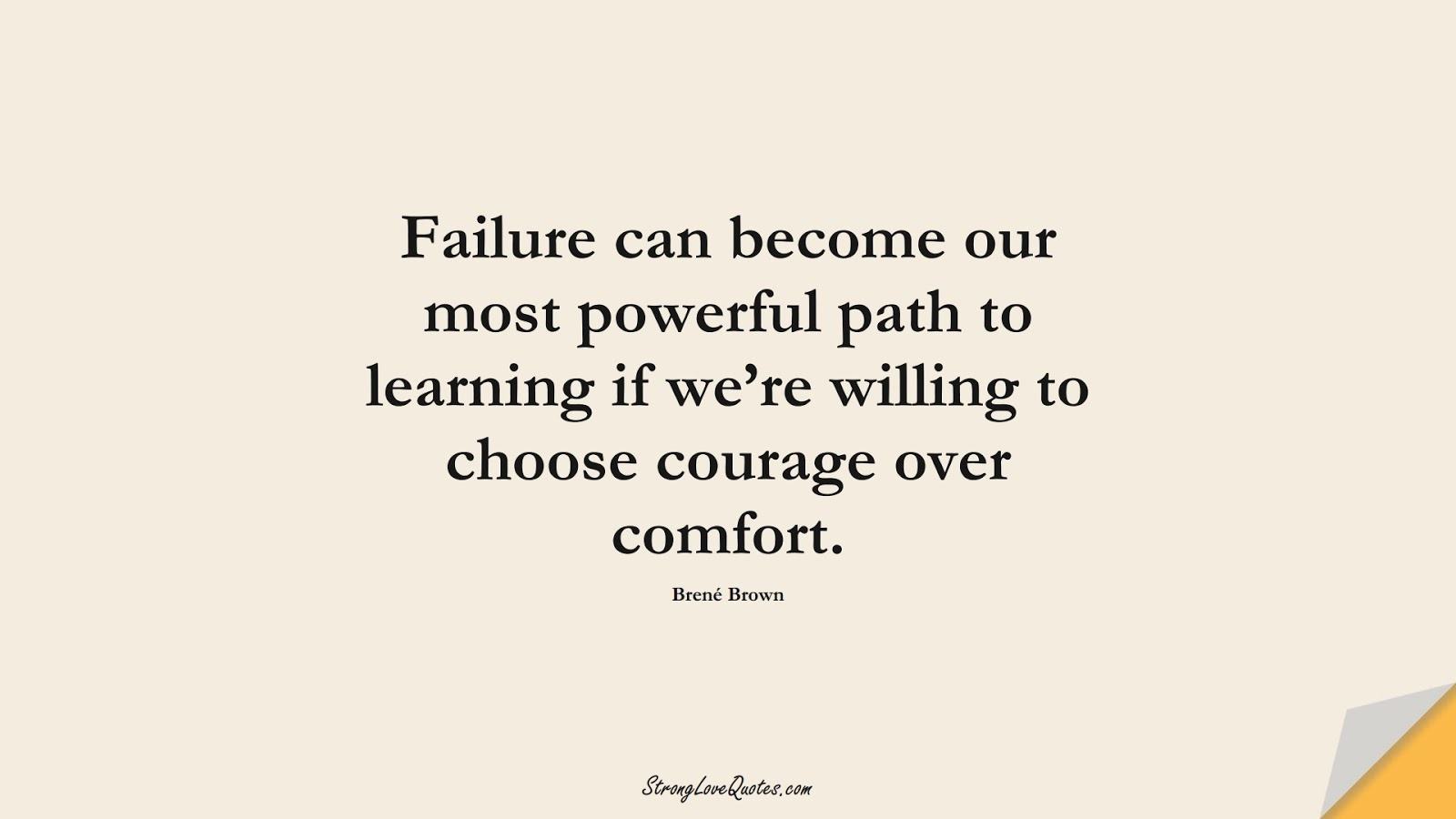 Failure can become our most powerful path to learning if we're willing to choose courage over comfort. (Brené Brown);  #LearningQuotes