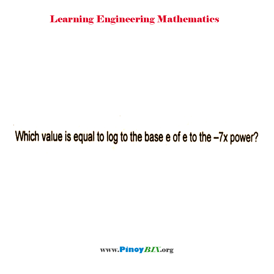 What value is equal to log to the base e of e to the -7x power?