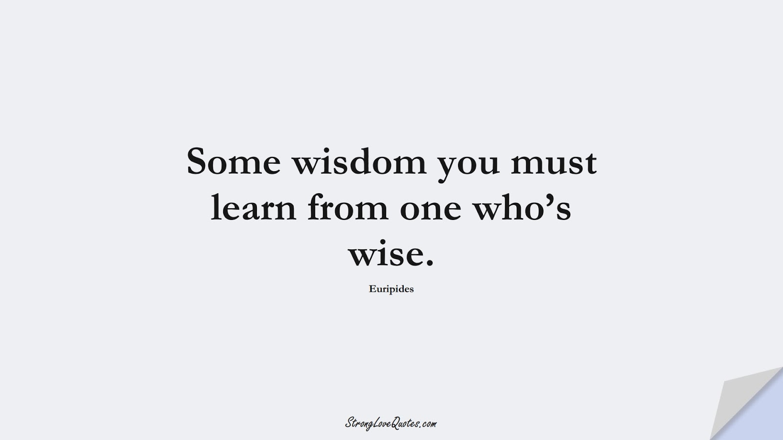 Some wisdom you must learn from one who's wise. (Euripides);  #EducationQuotes