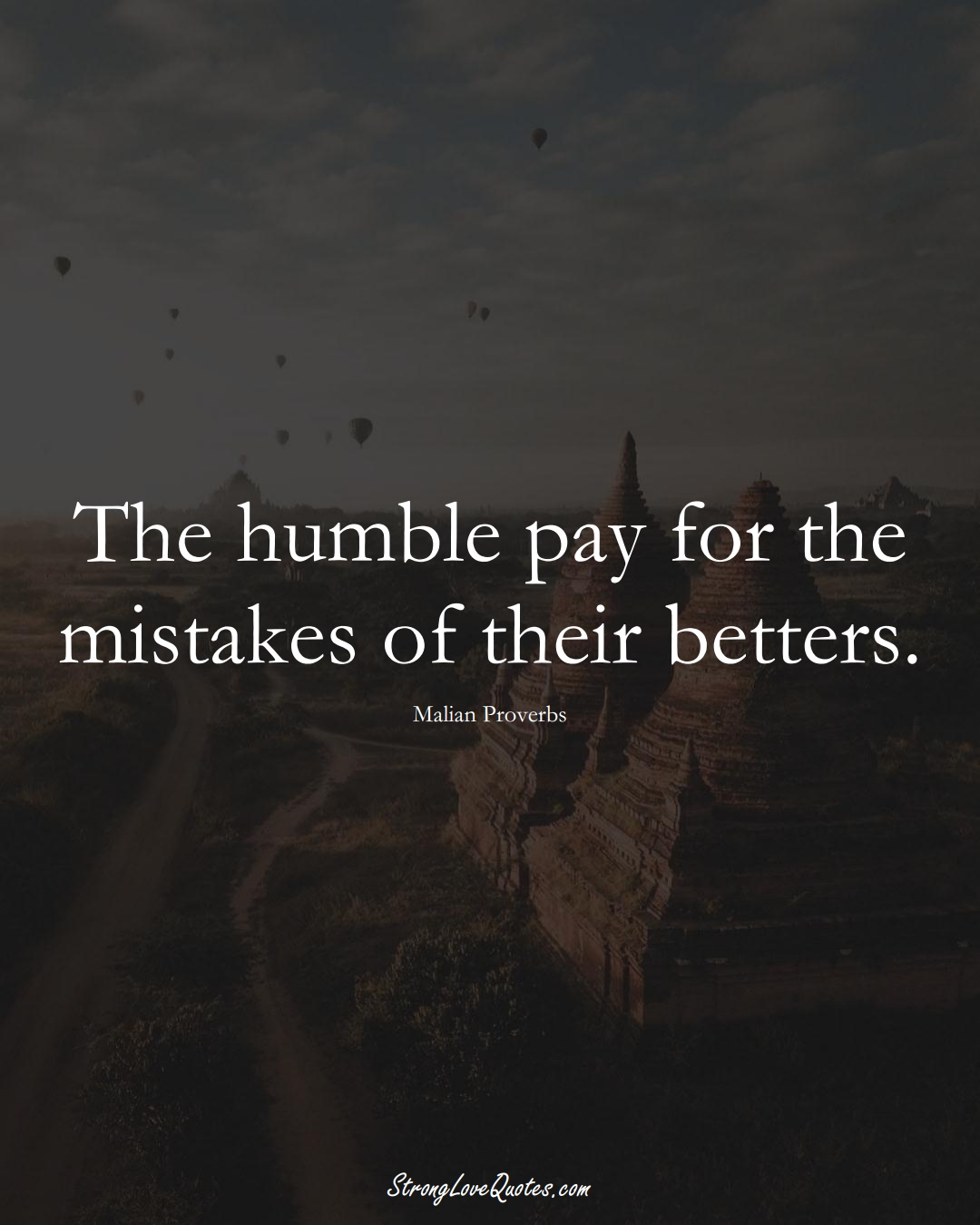 The humble pay for the mistakes of their betters. (Malian Sayings);  #AfricanSayings
