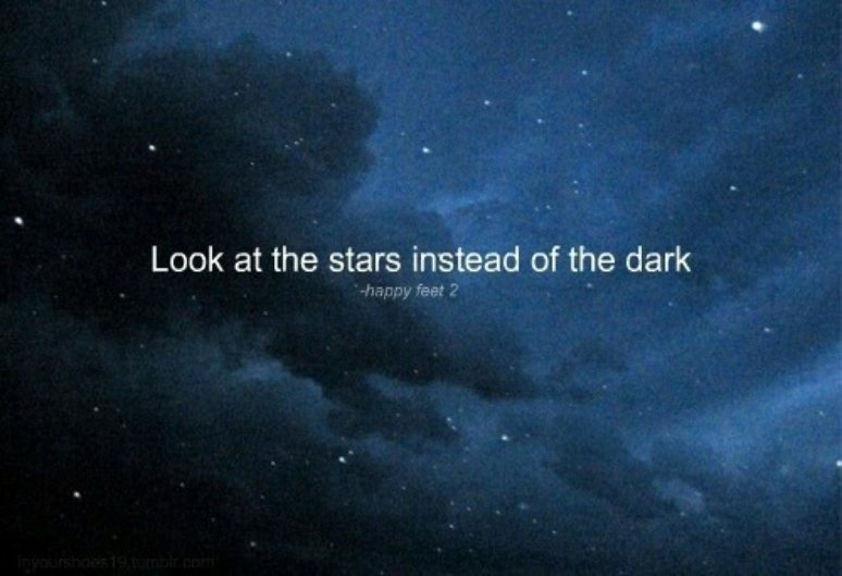 Look At The Stars Dear, Instead Of The Dark....
