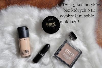 TAG: 5 kosmetyków bez których NIE wyobrażam sobie makijażu!