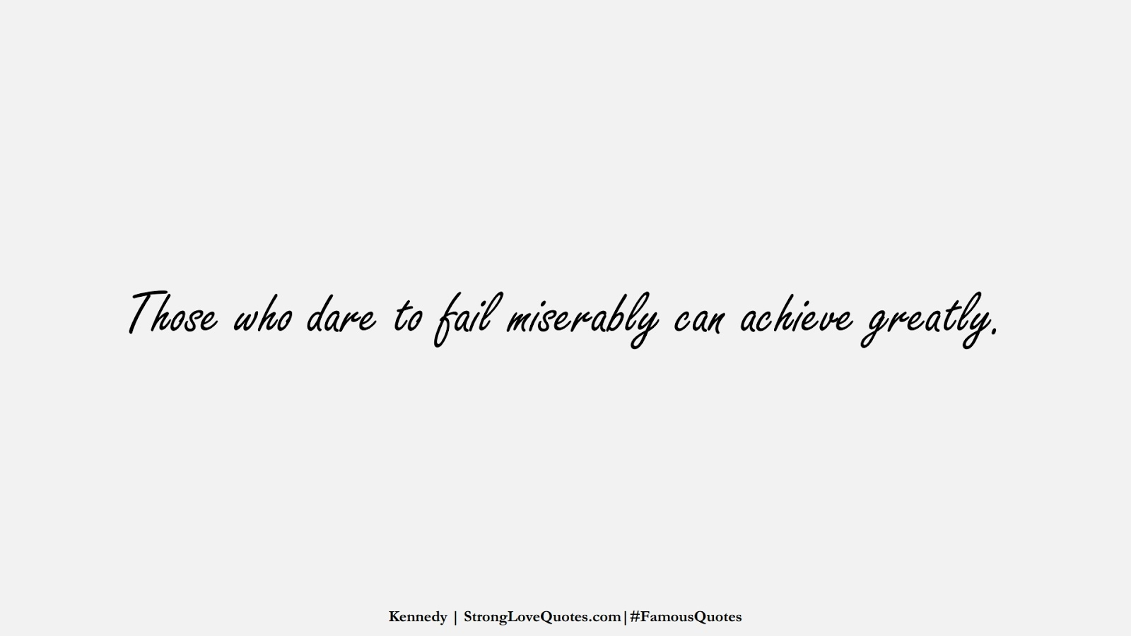 Those who dare to fail miserably can achieve greatly. (Kennedy);  #FamousQuotes