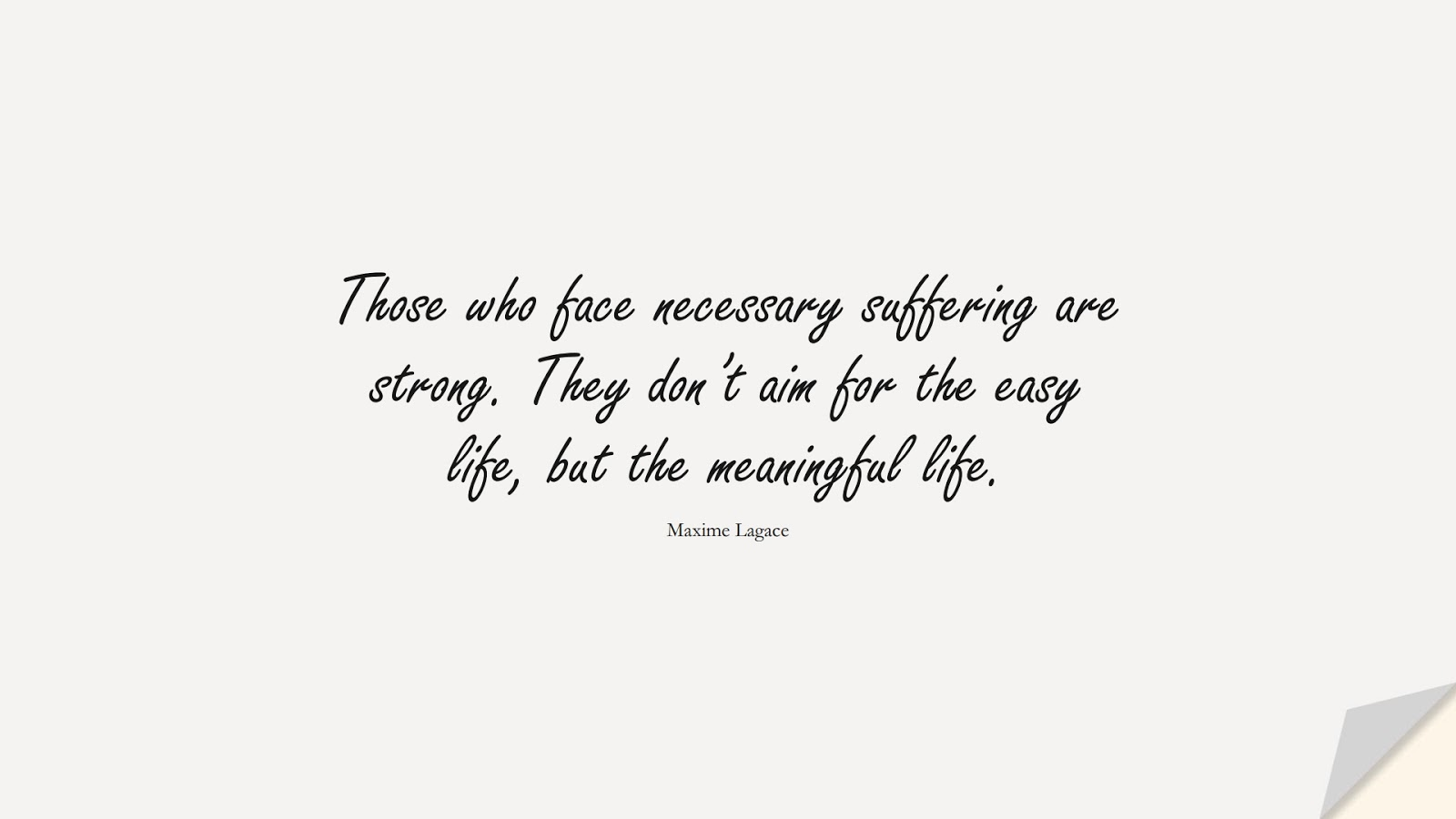 Those who face necessary suffering are strong. They don't aim for the easy life, but the meaningful life. (Maxime Lagace);  #BeingStrongQuotes