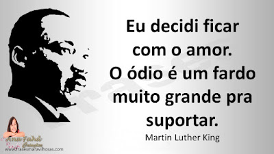 Eu decidi ficar com o amor. O ódio é um fardo muito grande pra suportar. Martin Luther King