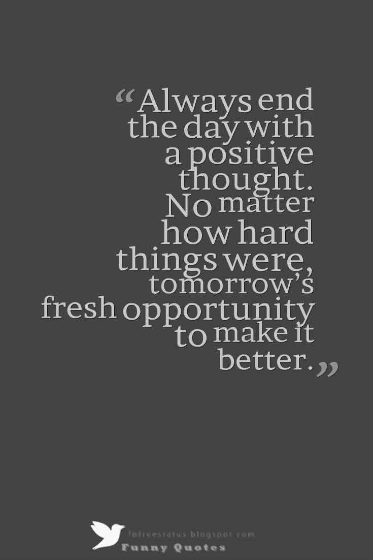 Always end the day with a positive thought. No matter how hard things were, tomorrow�s fresh opportunity to make it better.
