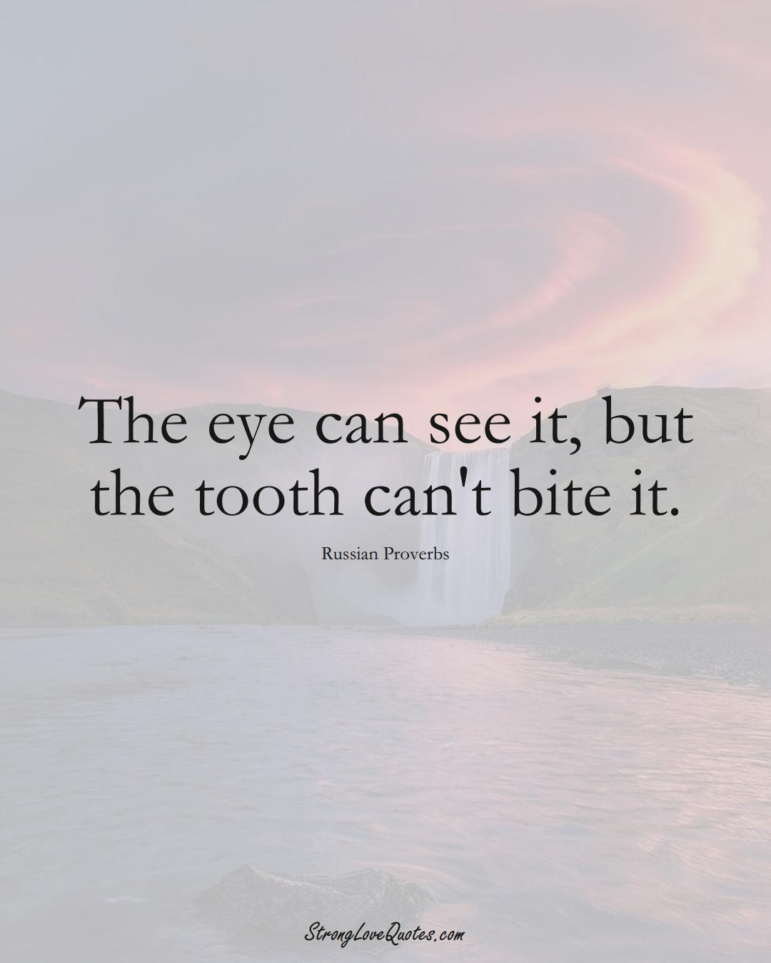 The eye can see it, but the tooth can't bite it. (Russian Sayings);  #AsianSayings