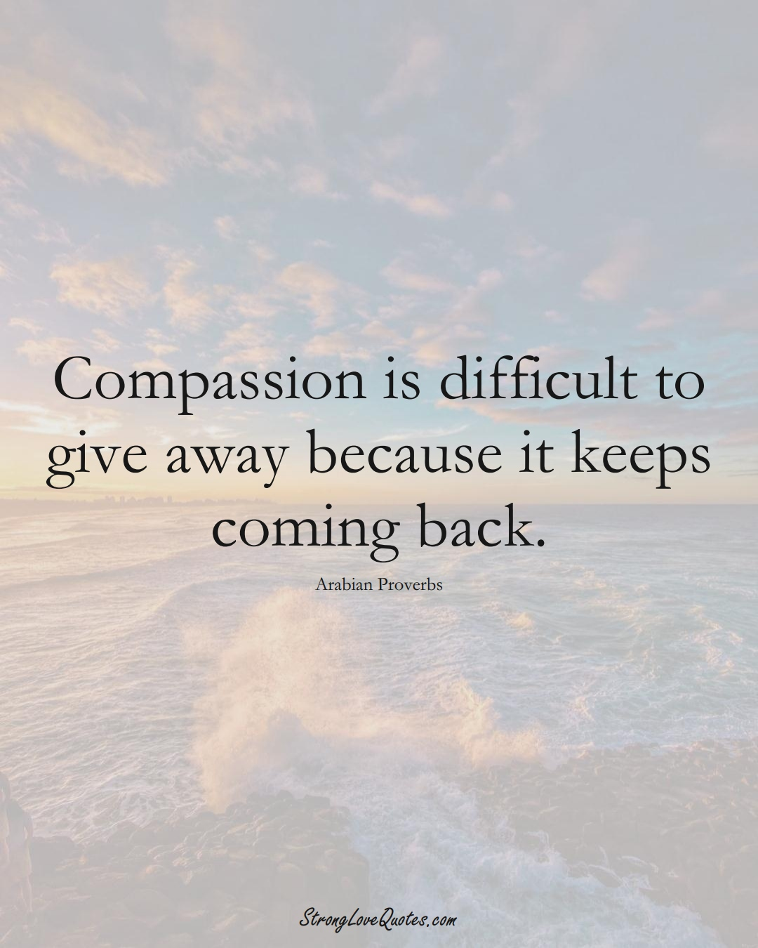 Compassion is difficult to give away because it keeps coming back. (Arabian Sayings);  #aVarietyofCulturesSayings