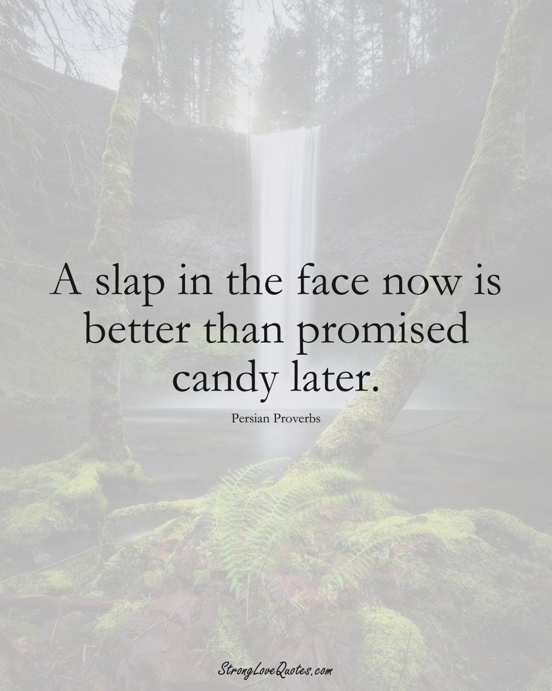 A slap in the face now is better than promised candy later. (Persian Sayings);  #aVarietyofCulturesSayings